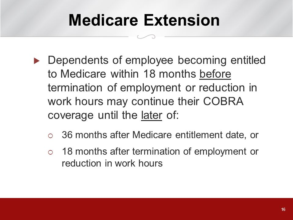 16 Medicare Extension  Dependents of employee becoming entitled to Medicare within 18 months before termination of employment or reduction in work hours may continue their COBRA coverage until the later of:  36 months after Medicare entitlement date, or  18 months after termination of employment or reduction in work hours