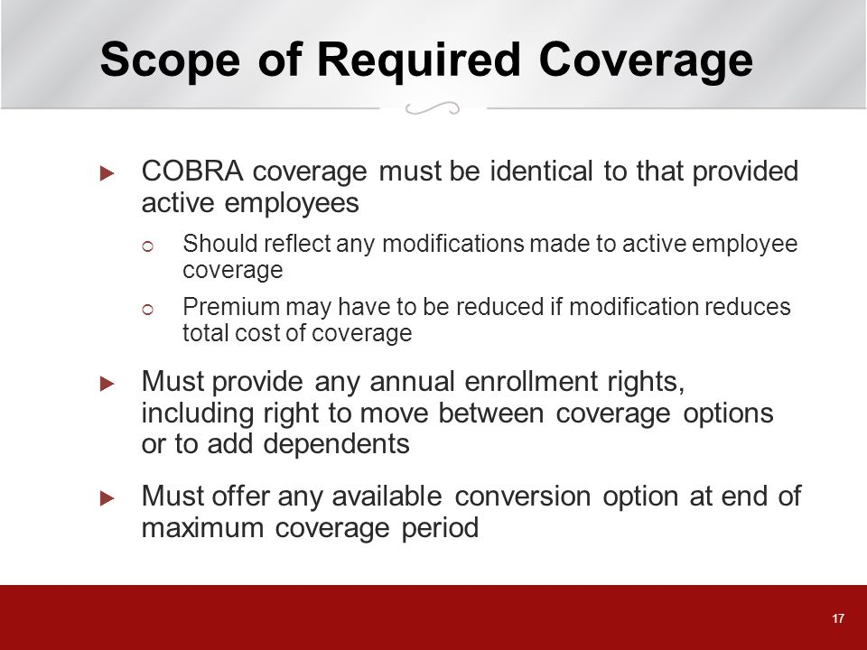 17 Scope of Required Coverage  COBRA coverage must be identical to that provided active employees  Should reflect any modifications made to active employee coverage  Premium may have to be reduced if modification reduces total cost of coverage  Must provide any annual enrollment rights, including right to move between coverage options or to add dependents  Must offer any available conversion option at end of maximum coverage period