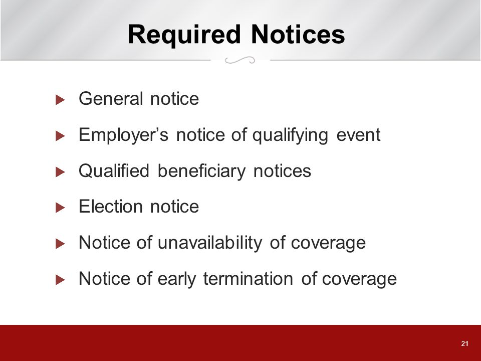 21 Required Notices  General notice  Employer's notice of qualifying event  Qualified beneficiary notices  Election notice  Notice of unavailability of coverage  Notice of early termination of coverage