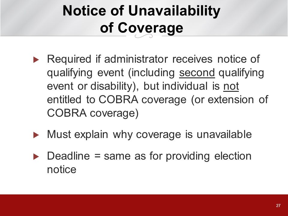 27 Notice of Unavailability of Coverage  Required if administrator receives notice of qualifying event (including second qualifying event or disability), but individual is not entitled to COBRA coverage (or extension of COBRA coverage)  Must explain why coverage is unavailable  Deadline = same as for providing election notice