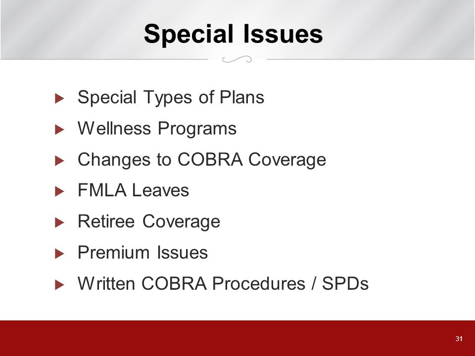 31 Special Issues  Special Types of Plans  Wellness Programs  Changes to COBRA Coverage  FMLA Leaves  Retiree Coverage  Premium Issues  Written COBRA Procedures / SPDs