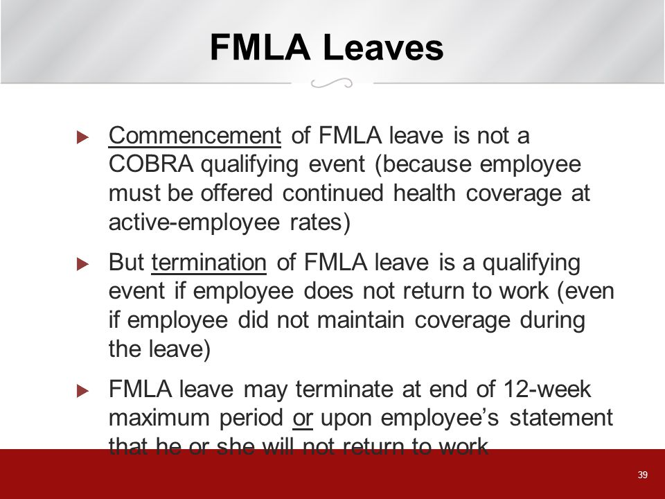39 FMLA Leaves  Commencement of FMLA leave is not a COBRA qualifying event (because employee must be offered continued health coverage at active-employee rates)  But termination of FMLA leave is a qualifying event if employee does not return to work (even if employee did not maintain coverage during the leave)  FMLA leave may terminate at end of 12-week maximum period or upon employee's statement that he or she will not return to work