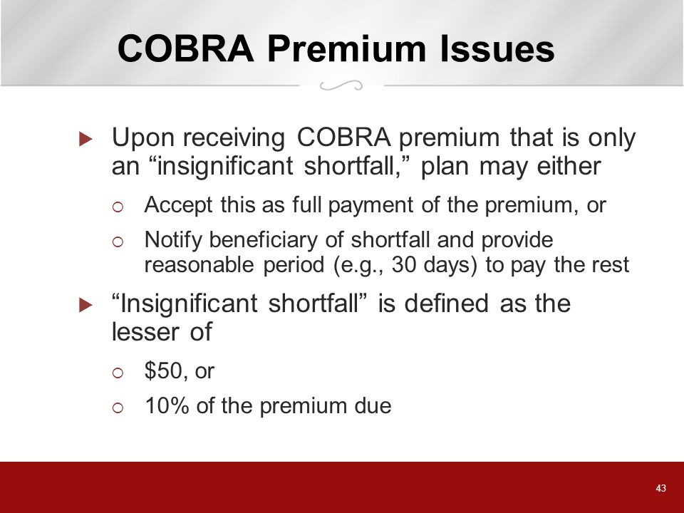 43 COBRA Premium Issues  Upon receiving COBRA premium that is only an insignificant shortfall, plan may either  Accept this as full payment of the premium, or  Notify beneficiary of shortfall and provide reasonable period (e.g., 30 days) to pay the rest  Insignificant shortfall is defined as the lesser of  $50, or  10% of the premium due