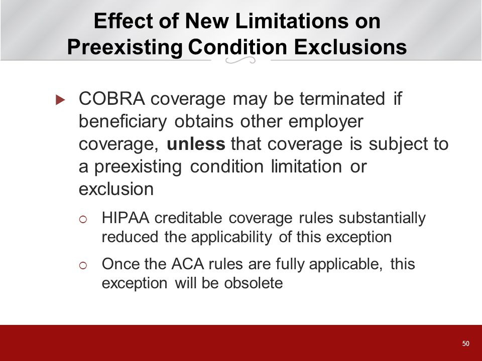 50 Effect of New Limitations on Preexisting Condition Exclusions  COBRA coverage may be terminated if beneficiary obtains other employer coverage, unless that coverage is subject to a preexisting condition limitation or exclusion  HIPAA creditable coverage rules substantially reduced the applicability of this exception  Once the ACA rules are fully applicable, this exception will be obsolete