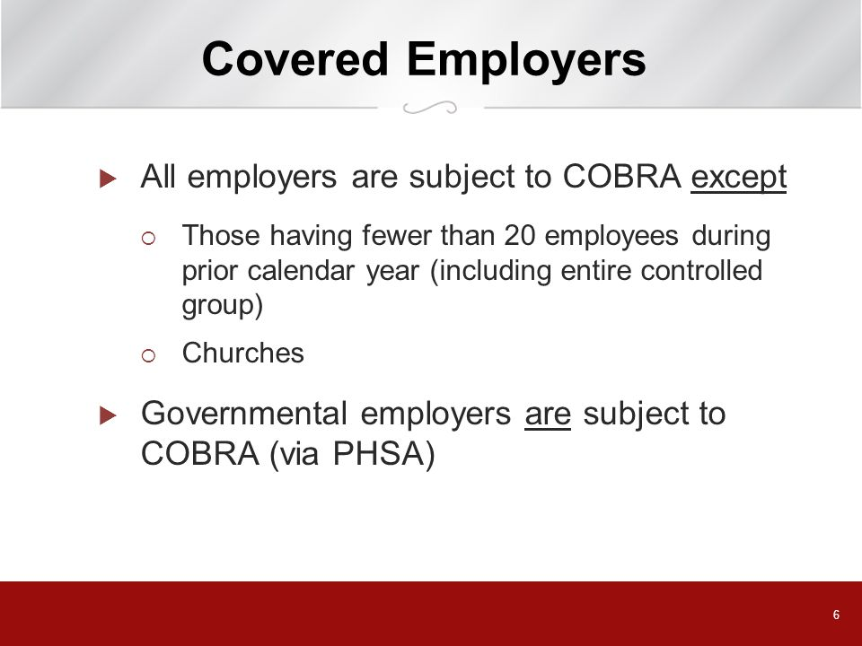 6 Covered Employers  All employers are subject to COBRA except  Those having fewer than 20 employees during prior calendar year (including entire controlled group)  Churches  Governmental employers are subject to COBRA (via PHSA)