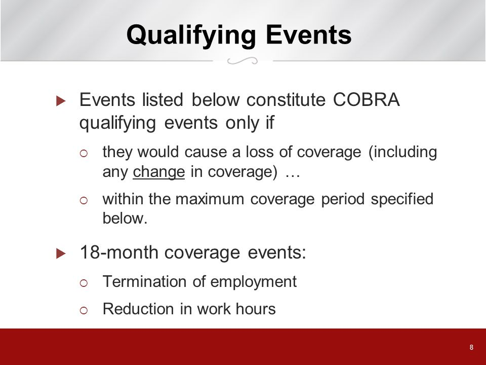 8 Qualifying Events  Events listed below constitute COBRA qualifying events only if  they would cause a loss of coverage (including any change in coverage) …  within the maximum coverage period specified below.