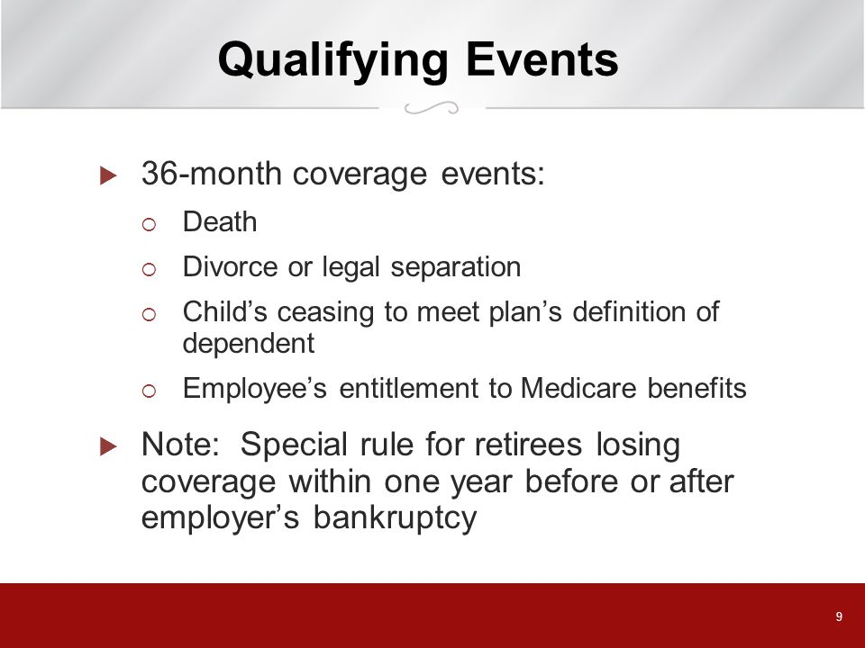 9 Qualifying Events  36-month coverage events:  Death  Divorce or legal separation  Child's ceasing to meet plan's definition of dependent  Employee's entitlement to Medicare benefits  Note: Special rule for retirees losing coverage within one year before or after employer's bankruptcy