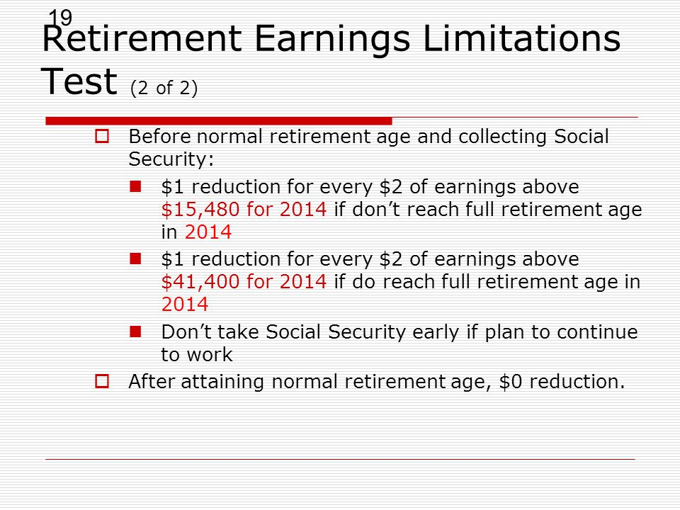 19 Retirement Earnings Limitations Test (2 of 2)  Before normal retirement age and collecting Social Security: $1 reduction for every $2 of earnings above $15,480 for 2014 if don't reach full retirement age in 2014 $1 reduction for every $2 of earnings above $41,400 for 2014 if do reach full retirement age in 2014 Don't take Social Security early if plan to continue to work  After attaining normal retirement age, $0 reduction.