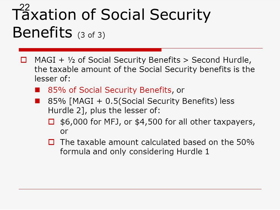 22 Taxation of Social Security Benefits (3 of 3)  MAGI + ½ of Social Security Benefits > Second Hurdle, the taxable amount of the Social Security benefits is the lesser of: 85% of Social Security Benefits, or 85% [MAGI + 0.5(Social Security Benefits) less Hurdle 2], plus the lesser of:  $6,000 for MFJ, or $4,500 for all other taxpayers, or  The taxable amount calculated based on the 50% formula and only considering Hurdle 1