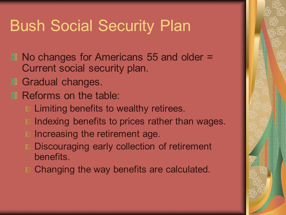 Bush Social Security Plan No changes for Americans 55 and older = Current social security plan.