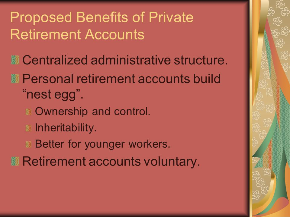 Proposed Benefits of Private Retirement Accounts Centralized administrative structure.