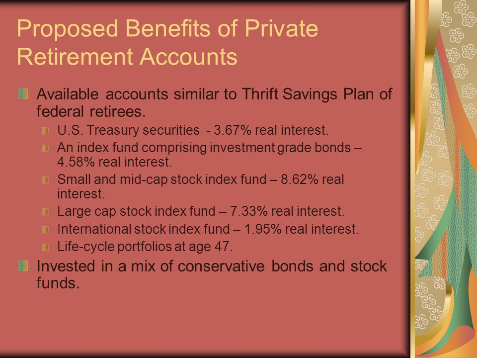 Proposed Benefits of Private Retirement Accounts Available accounts similar to Thrift Savings Plan of federal retirees.