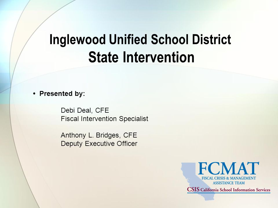 Inglewood Unified School District State Intervention Presented by: Debi Deal, CFE Fiscal Intervention Specialist Anthony L.