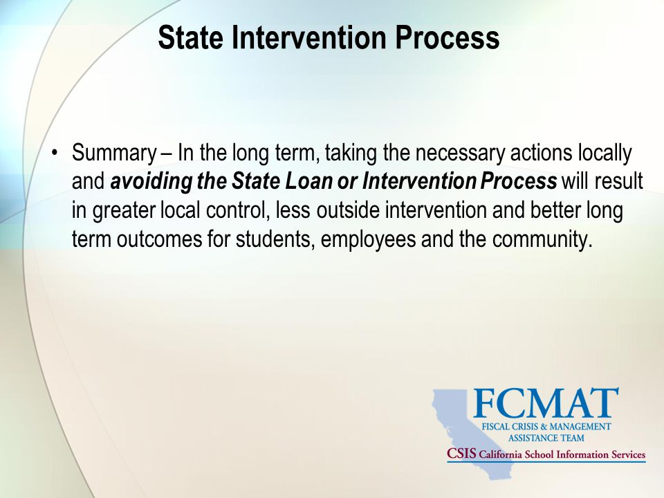 State Intervention Process Summary – In the long term, taking the necessary actions locally and avoiding the State Loan or Intervention Process will result in greater local control, less outside intervention and better long term outcomes for students, employees and the community.