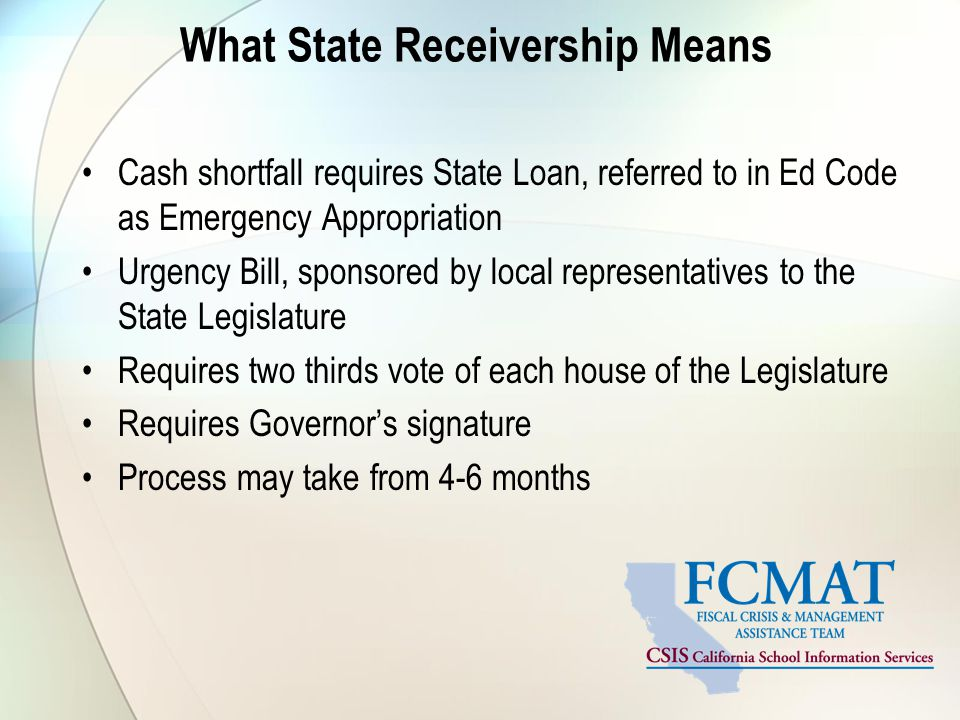 What State Receivership Means Cash shortfall requires State Loan, referred to in Ed Code as Emergency Appropriation Urgency Bill, sponsored by local representatives to the State Legislature Requires two thirds vote of each house of the Legislature Requires Governor's signature Process may take from 4-6 months