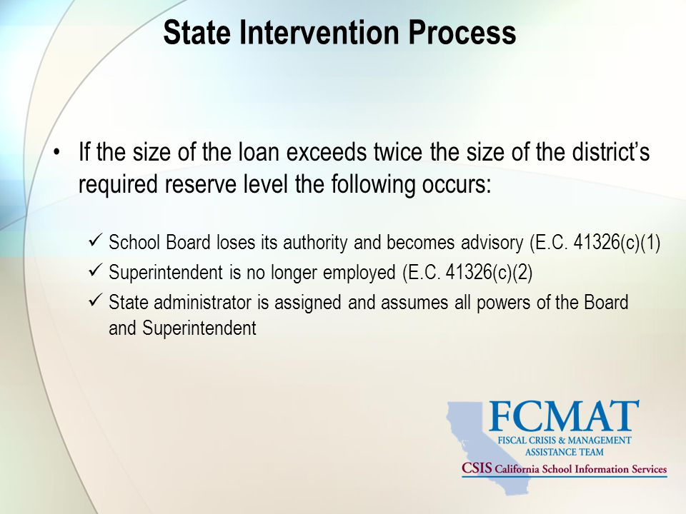 State Intervention Process If the size of the loan exceeds twice the size of the district's required reserve level the following occurs: School Board loses its authority and becomes advisory (E.C.