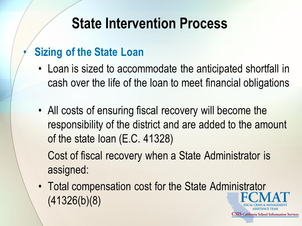 State Intervention Process Sizing of the State Loan Loan is sized to accommodate the anticipated shortfall in cash over the life of the loan to meet financial obligations All costs of ensuring fiscal recovery will become the responsibility of the district and are added to the amount of the state loan (E.C.