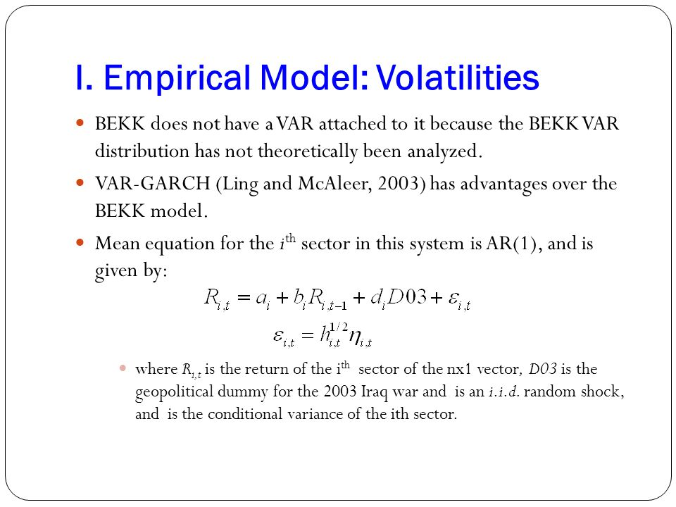 I. Empirical Model: Volatilities BEKK does not have a VAR attached to it because the BEKK VAR distribution has not theoretically been analyzed. VAR-GA