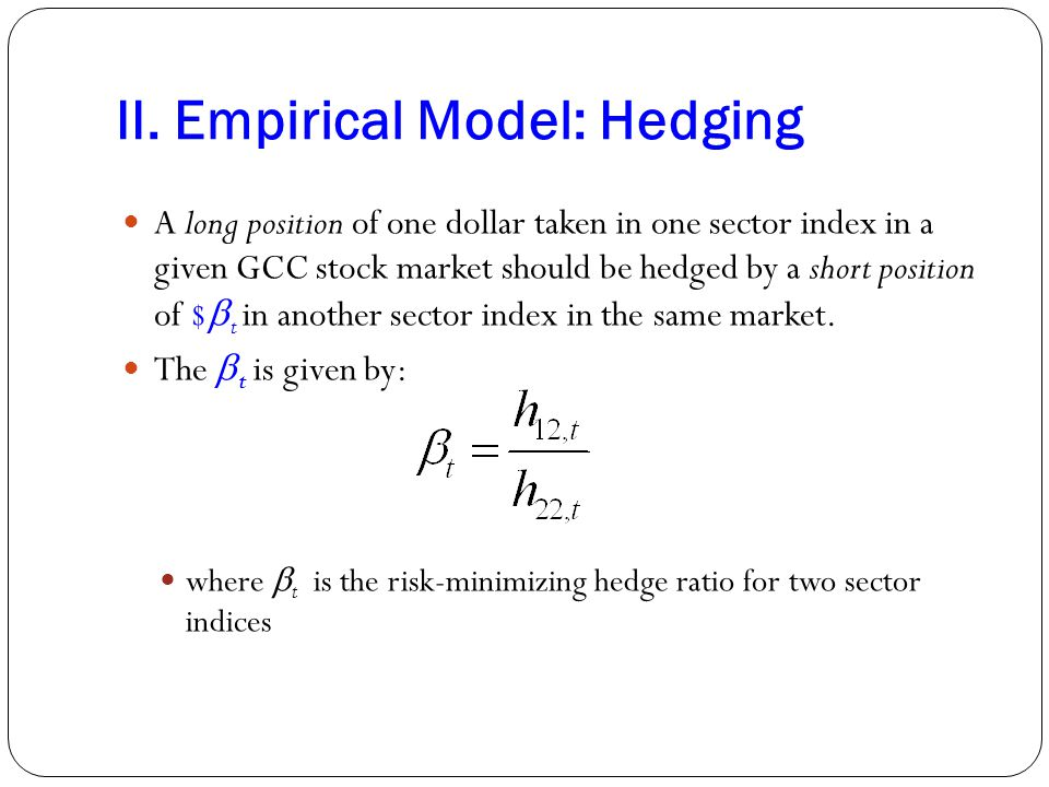 II. Empirical Model: Hedging A long position of one dollar taken in one sector index in a given GCC stock market should be hedged by a short position