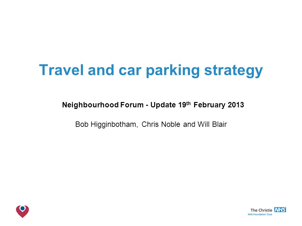 The Christie NHS Foundation Trust Travel and car parking strategy Neighbourhood Forum - Update 19 th February 2013 Bob Higginbotham, Chris Noble and Will Blair