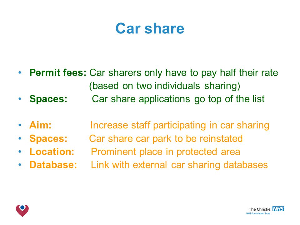 The Christie NHS Foundation Trust Car share Permit fees: Car sharers only have to pay half their rate (based on two individuals sharing) Spaces: Car share applications go top of the list Aim: Increase staff participating in car sharing Spaces: Car share car park to be reinstated Location: Prominent place in protected area Database: Link with external car sharing databases