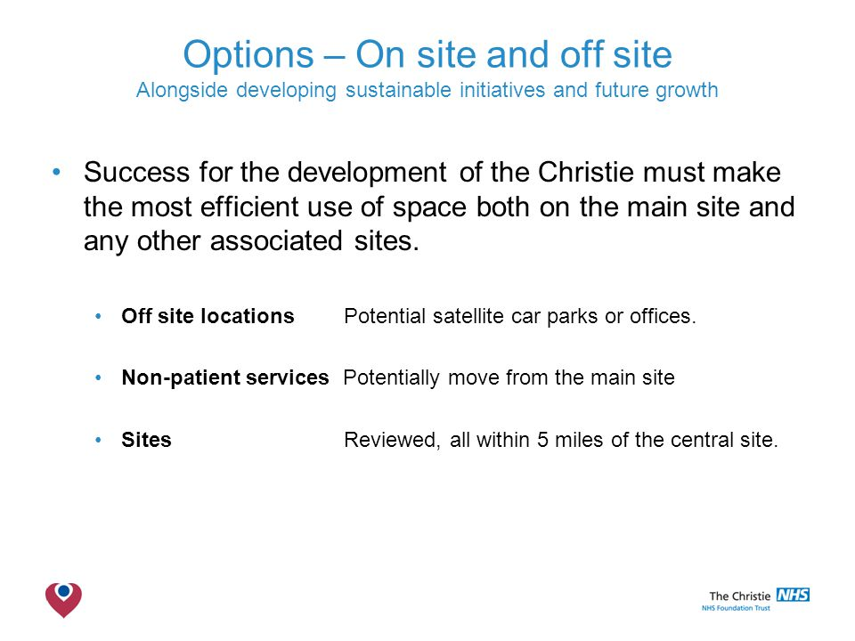 The Christie NHS Foundation Trust Options – On site and off site Alongside developing sustainable initiatives and future growth Success for the development of the Christie must make the most efficient use of space both on the main site and any other associated sites.