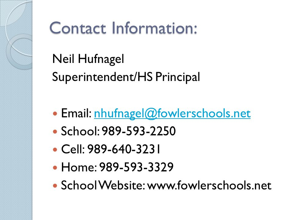 Contact Information: Neil Hufnagel Superintendent/HS Principal Email: nhufnagel@fowlerschools.netnhufnagel@fowlerschools.net School: 989-593-2250 Cell