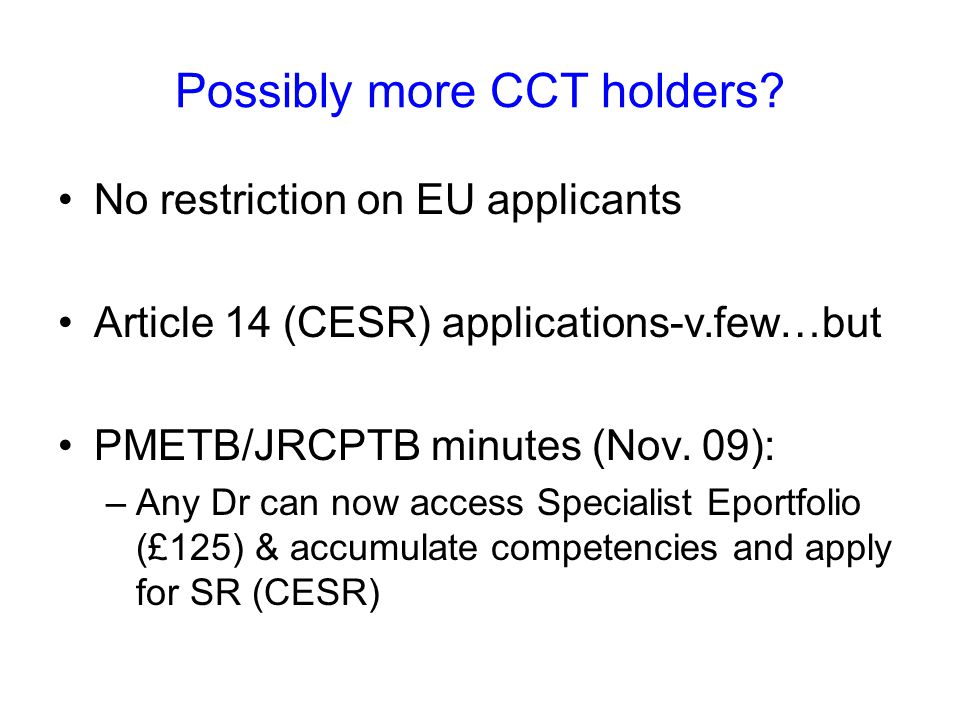 Possibly more CCT holders? No restriction on EU applicants Article 14 (CESR) applications-v.few…but PMETB/JRCPTB minutes (Nov. 09): –Any Dr can now ac