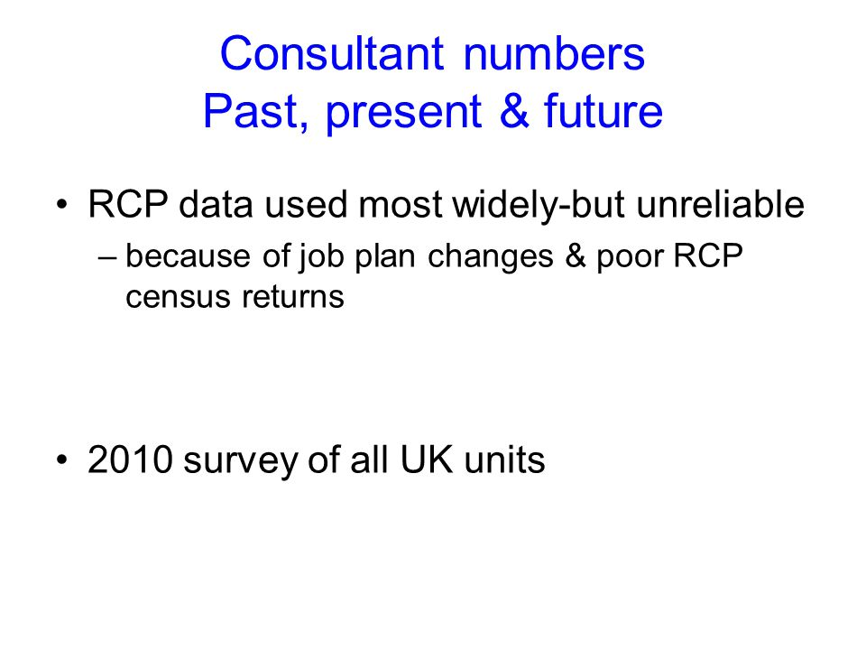 Consultant numbers Past, present & future RCP data used most widely-but unreliable –because of job plan changes & poor RCP census returns 2010 survey of all UK units