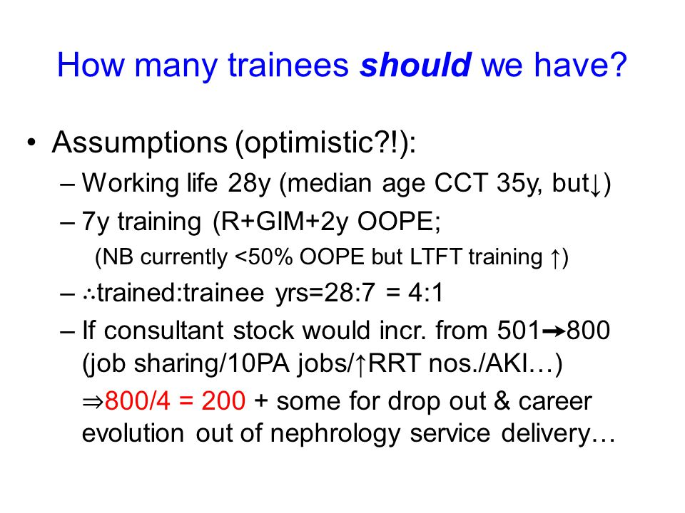 How many trainees should we have? Assumptions (optimistic?!): –Working life 28y (median age CCT 35y, but↓) –7y training (R+GIM+2y OOPE; (NB currently