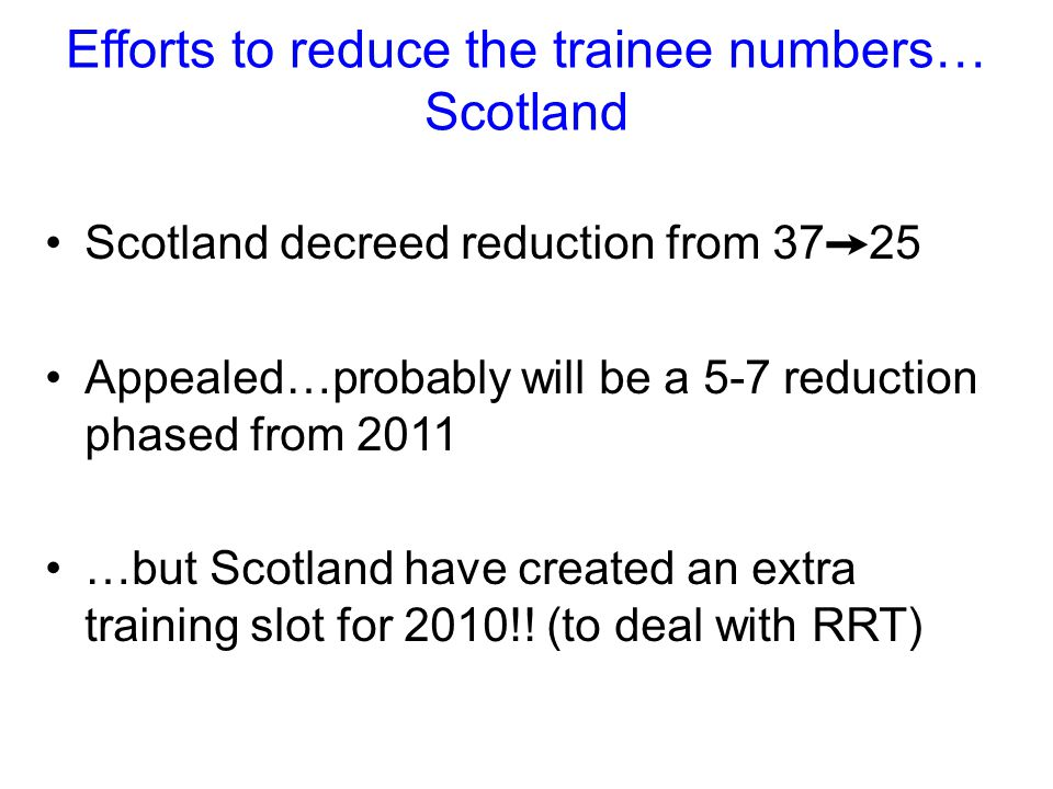 Efforts to reduce the trainee numbers… Scotland Scotland decreed reduction from 37 ➙ 25 Appealed…probably will be a 5-7 reduction phased from 2011 …but Scotland have created an extra training slot for 2010!.