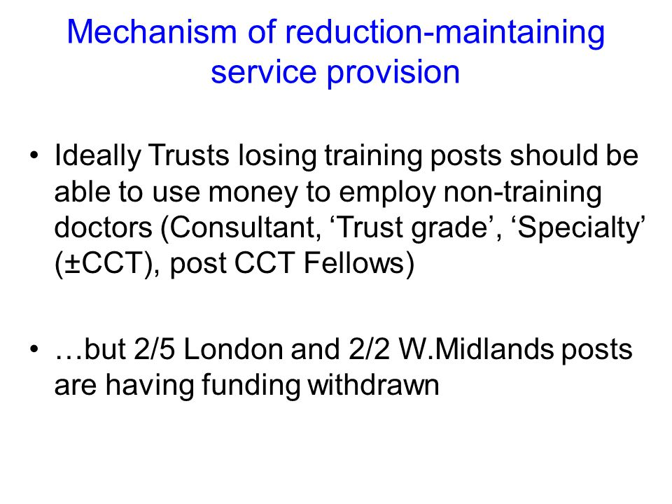 Mechanism of reduction-maintaining service provision Ideally Trusts losing training posts should be able to use money to employ non-training doctors (