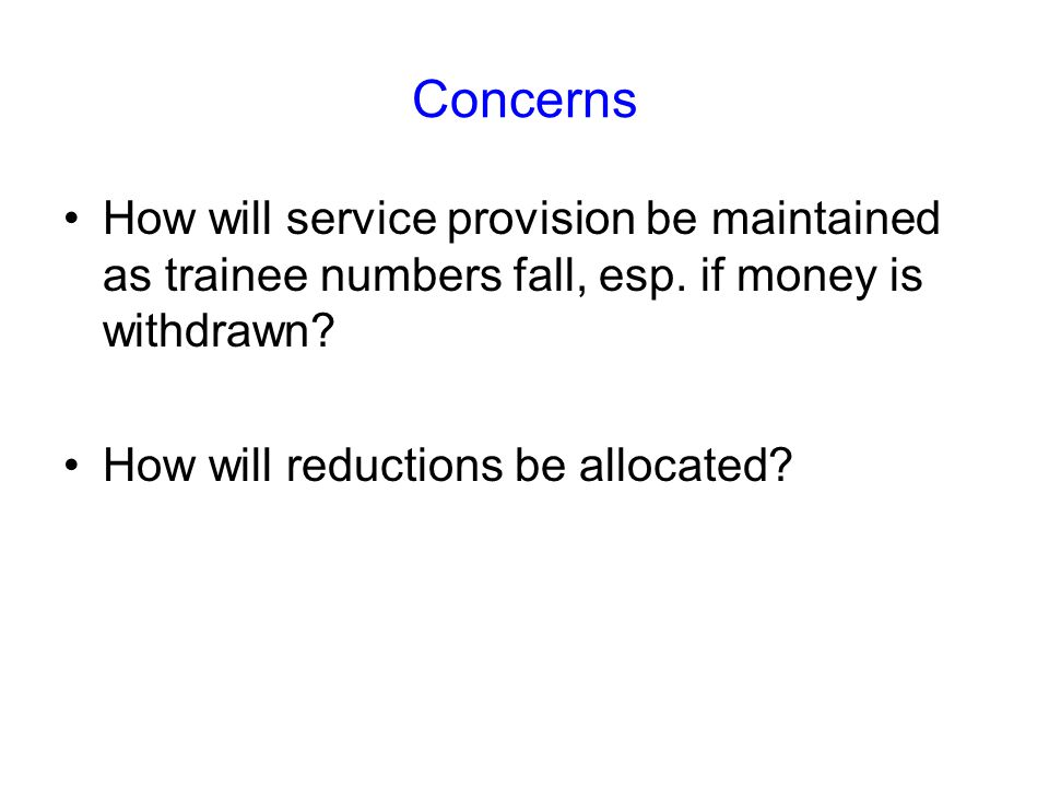 Concerns How will service provision be maintained as trainee numbers fall, esp. if money is withdrawn? How will reductions be allocated?