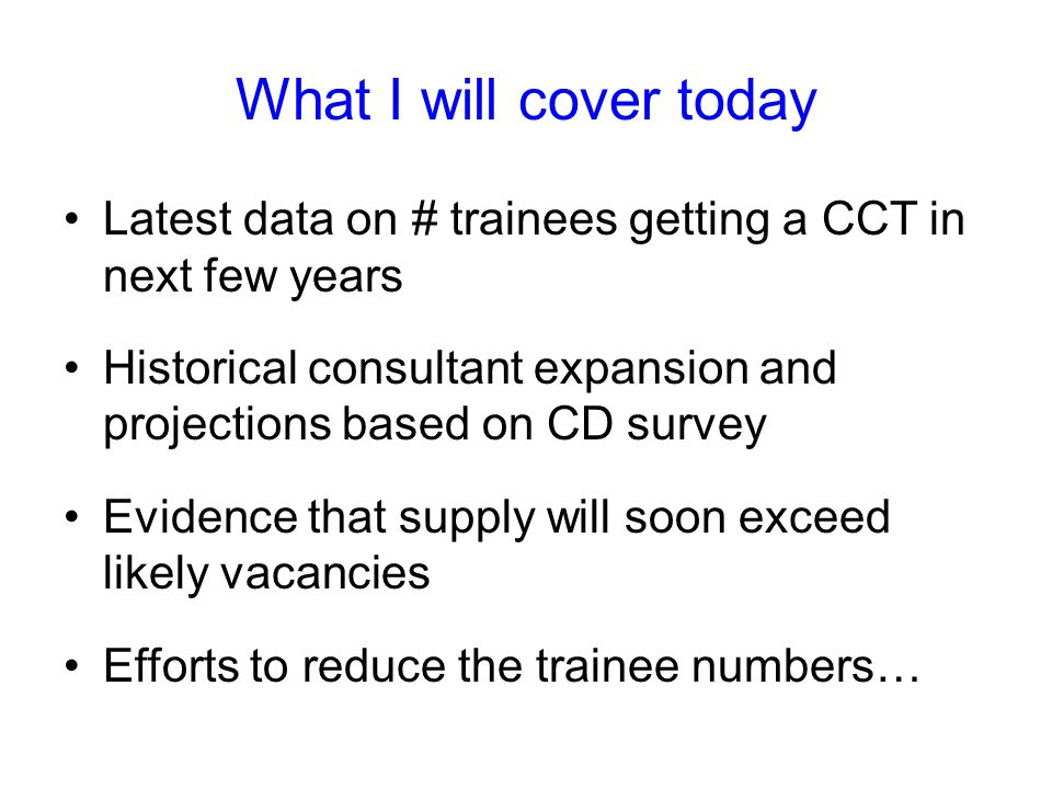 What I will cover today Latest data on # trainees getting a CCT in next few years Historical consultant expansion and projections based on CD survey Evidence that supply will soon exceed likely vacancies Efforts to reduce the trainee numbers…