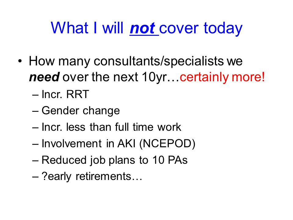 What I will not cover today How many consultants/specialists we need over the next 10yr…certainly more! –Incr. RRT –Gender change –Incr. less than ful