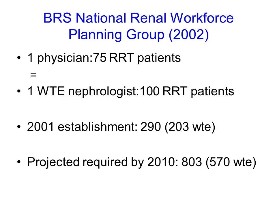 BRS National Renal Workforce Planning Group (2002) 1 physician:75 RRT patients  1 WTE nephrologist:100 RRT patients 2001 establishment: 290 (203 wte) Projected required by 2010: 803 (570 wte)