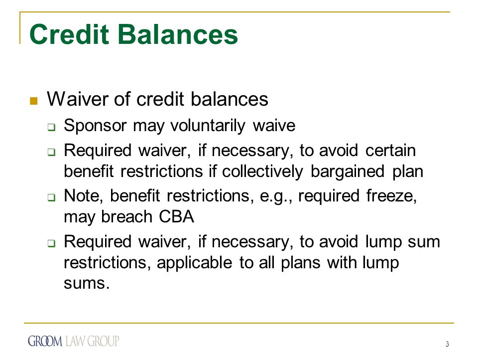 3 Credit Balances Waiver of credit balances  Sponsor may voluntarily waive  Required waiver, if necessary, to avoid certain benefit restrictions if collectively bargained plan  Note, benefit restrictions, e.g., required freeze, may breach CBA  Required waiver, if necessary, to avoid lump sum restrictions, applicable to all plans with lump sums.