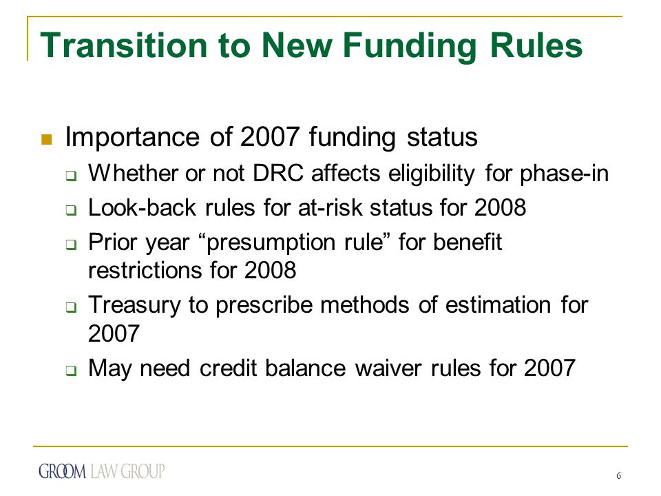 6 Transition to New Funding Rules Importance of 2007 funding status  Whether or not DRC affects eligibility for phase-in  Look-back rules for at-risk status for 2008  Prior year presumption rule for benefit restrictions for 2008  Treasury to prescribe methods of estimation for 2007  May need credit balance waiver rules for 2007