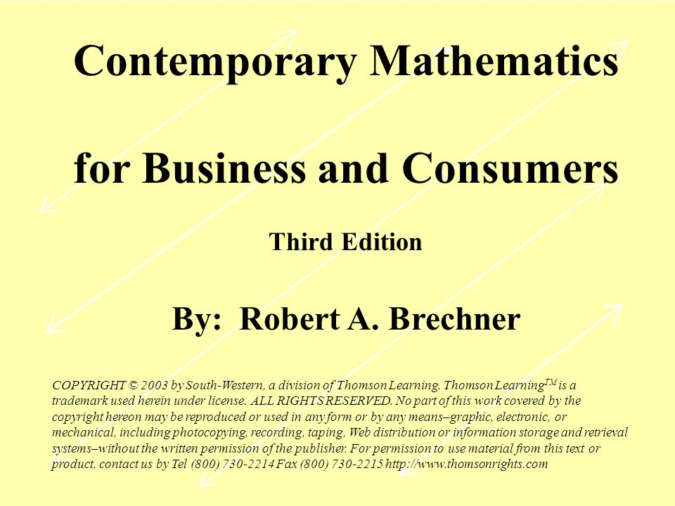 Contemporary Mathematics for Business and Consumers Third Edition By: Robert A. Brechner COPYRIGHT © 2003 by South-Western, a division of Thomson Lear