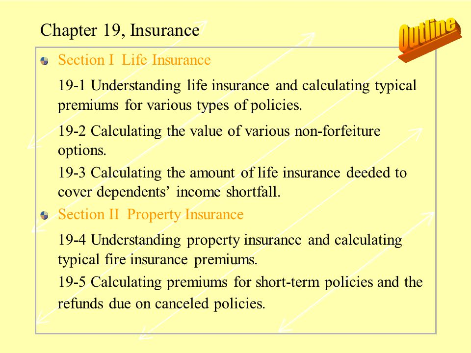 Chapter 19, Insurance Section I Life Insurance 19-1 Understanding life insurance and calculating typical premiums for various types of policies. 19-2