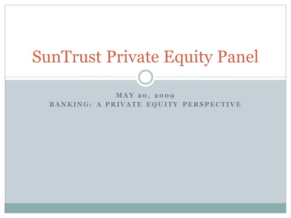 MAY 20, 2009 BANKING: A PRIVATE EQUITY PERSPECTIVE SunTrust Private Equity Panel
