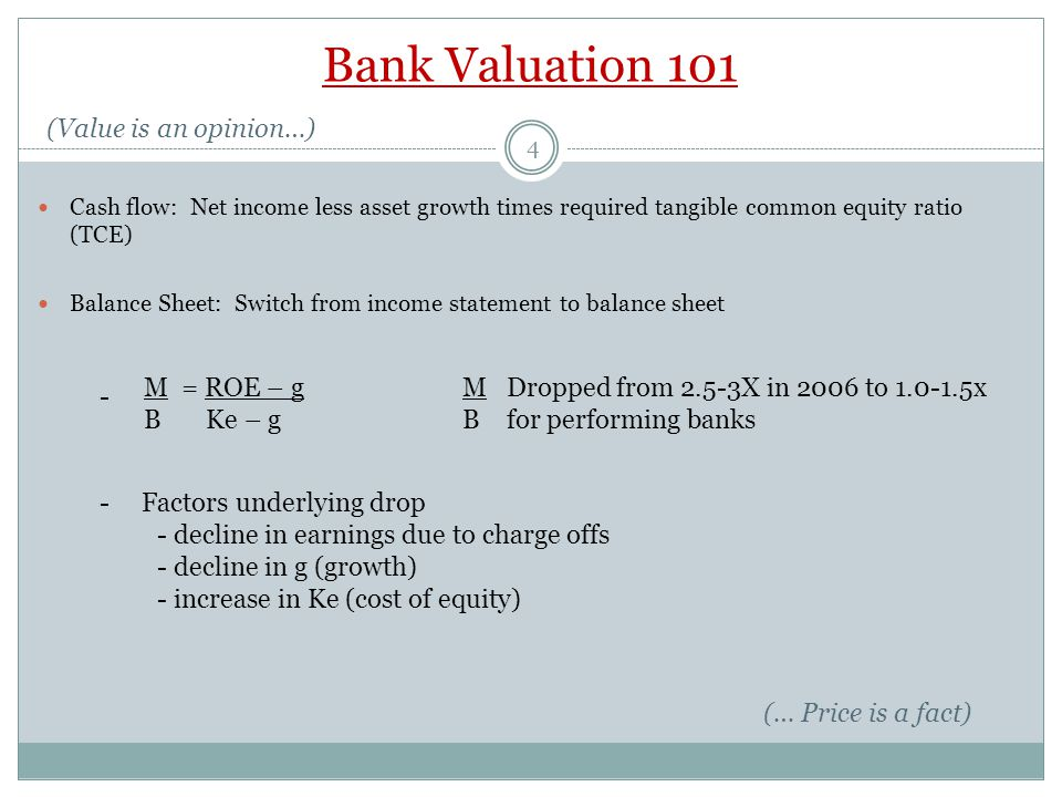4 Bank Valuation 101 (Value is an opinion…) Cash flow: Net income less asset growth times required tangible common equity ratio (TCE) Balance Sheet: Switch from income statement to balance sheet M = ROE – gM B Ke – gB - Dropped from 2.5-3X in 2006 to 1.0-1.5x for performing banks (… Price is a fact) - Factors underlying drop - decline in earnings due to charge offs - decline in g (growth) - increase in Ke (cost of equity)