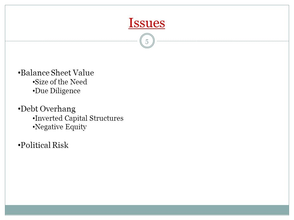 Issues Balance Sheet Value Size of the Need Due Diligence Debt Overhang Inverted Capital Structures Negative Equity Political Risk 5