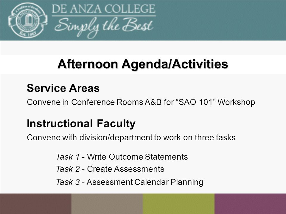 Afternoon Agenda/Activities Service Areas Convene in Conference Rooms A&B for SAO 101 Workshop Instructional Faculty Convene with division/department to work on three tasks Task 1 - Write Outcome Statements Task 2 - Create Assessments Task 3 - Assessment Calendar Planning