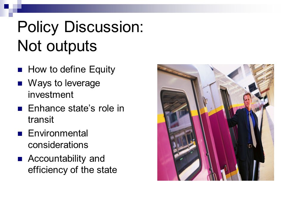 Policy Discussion: Not outputs How to define Equity Ways to leverage investment Enhance state's role in transit Environmental considerations Accountability and efficiency of the state