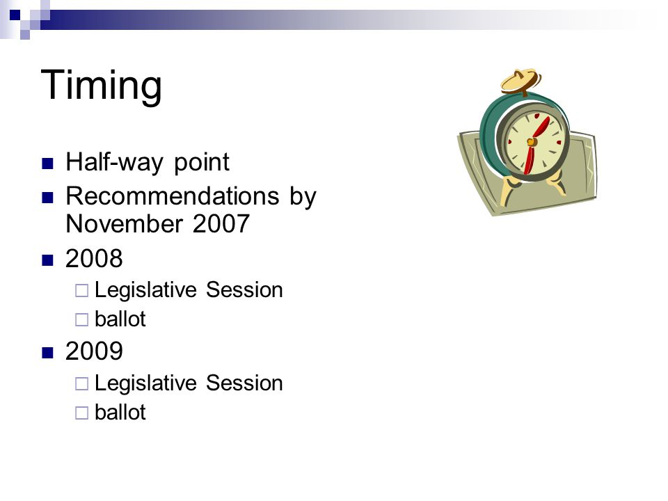 Timing Half-way point Recommendations by November 2007 2008  Legislative Session  ballot 2009  Legislative Session  ballot