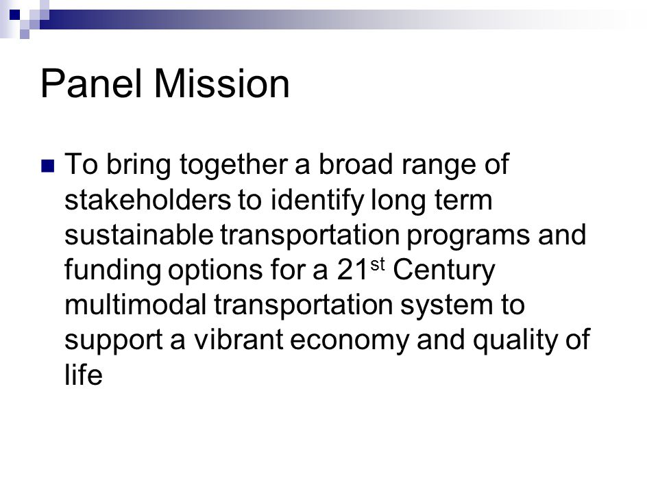 Panel Mission To bring together a broad range of stakeholders to identify long term sustainable transportation programs and funding options for a 21 st Century multimodal transportation system to support a vibrant economy and quality of life