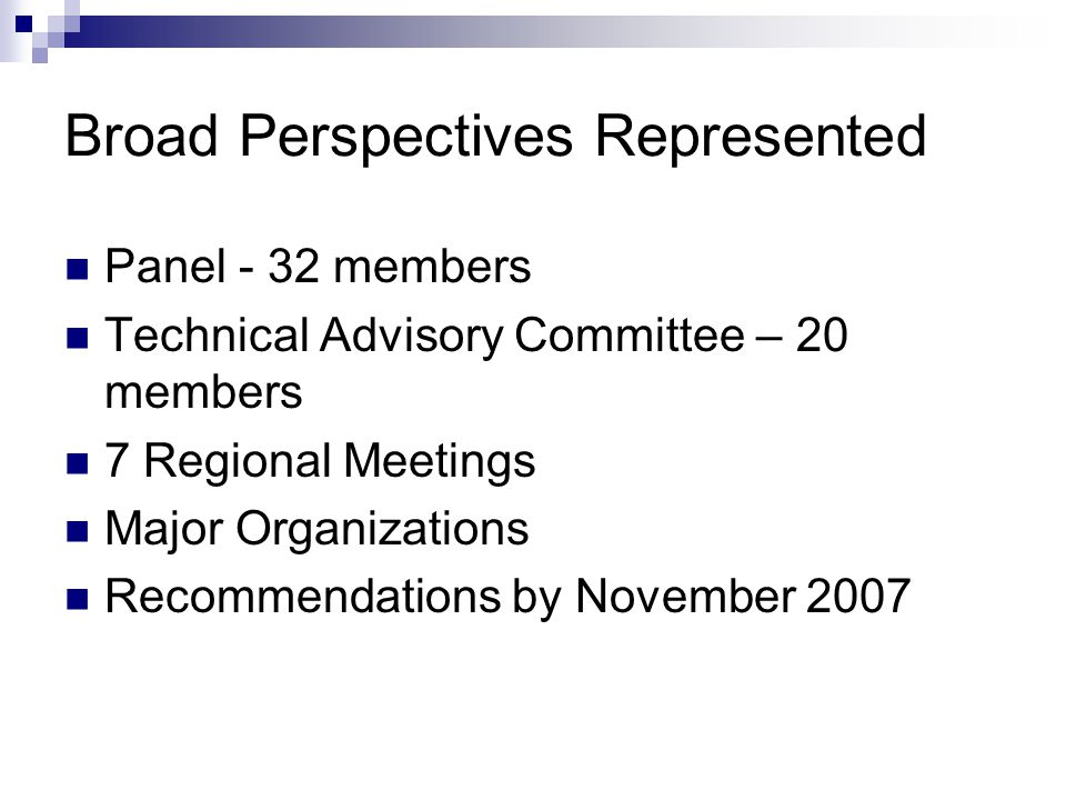 Broad Perspectives Represented Panel - 32 members Technical Advisory Committee – 20 members 7 Regional Meetings Major Organizations Recommendations by November 2007