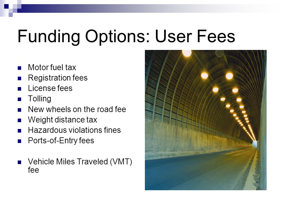 Funding Options: User Fees Motor fuel tax Registration fees License fees Tolling New wheels on the road fee Weight distance tax Hazardous violations fines Ports-of-Entry fees Vehicle Miles Traveled (VMT) fee