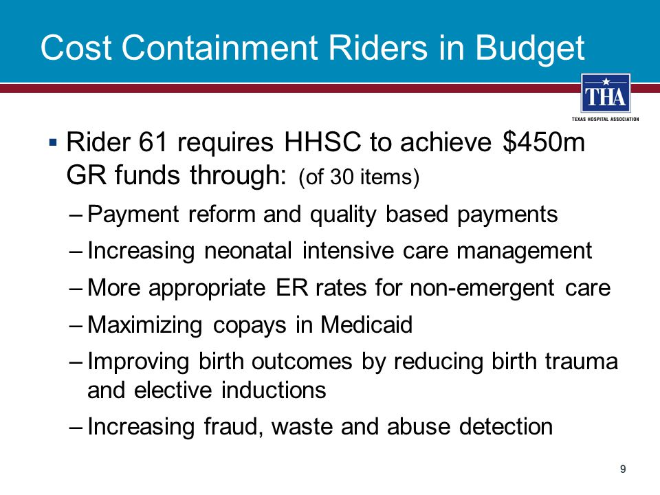 Cost Containment Riders in Budget  Rider 61 requires HHSC to achieve $450m GR funds through: (of 30 items) –Payment reform and quality based payments –Increasing neonatal intensive care management –More appropriate ER rates for non-emergent care –Maximizing copays in Medicaid –Improving birth outcomes by reducing birth trauma and elective inductions –Increasing fraud, waste and abuse detection 9
